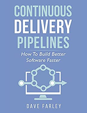 Continuous Delivery Pipelines: How To Build Better Software Faster