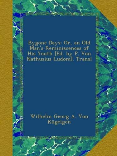 Bygone Days: Or, an Old Man's Reminiscences of His Youth [Ed. by P. Von Nathusius-Ludom]. Transl