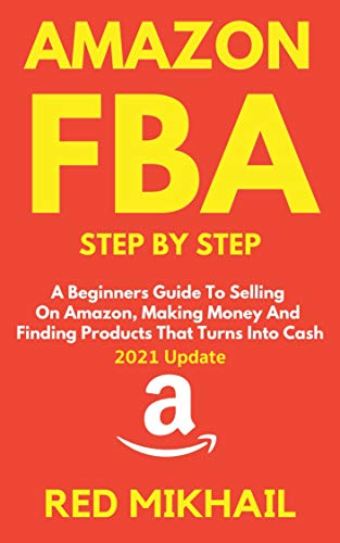 AMAZON FBA Step By Step (2021 Update): A Beginners Guide To Selling On Amazon, Making Money And Finding Products That Turns Into Cash (Fulfillment by Amazon Business Book 1) (English Edition)
