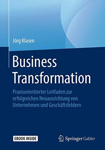 Business Transformation: Praxisorientierter Leitfaden zur erfolgreichen Neuausrichtung von Unternehmen und Geschäftsfeldern