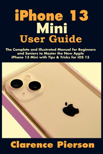 iPhone 13 Mini User Guide: The Complete and Illustrated Manual for Beginners and Seniors to Master the New Apple iPhone 13 Mini with Tips & Tricks for iOS 15
