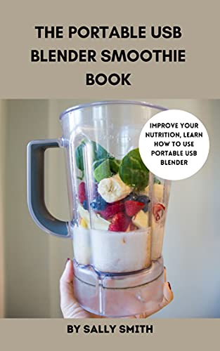 THE PORTABLE USB BLENDER SMOOTHIE BOOK : Improve your nutrition, learn how to use portable USB blender, including smoothie recipes for beauty, immune system, ... constipation and many more (English Edition)