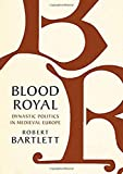 Blood Royal: Dynastic Politics in Medieval Europe (The James Lydon Lectures in Medieval History and Culture)