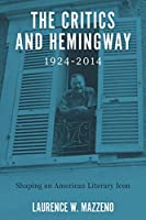 The Critics and Hemingway, 1924-2014: Shaping an American Literary Icon (Literary Criticism in Perspective)
