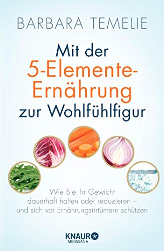 Mit der 5-Elemente-Ernährung zur Wohlfühlfigur: Wie Sie Ihr Gewicht dauerhaft halten oder reduzieren - und sich vor Ernährungsirrtümern schützen