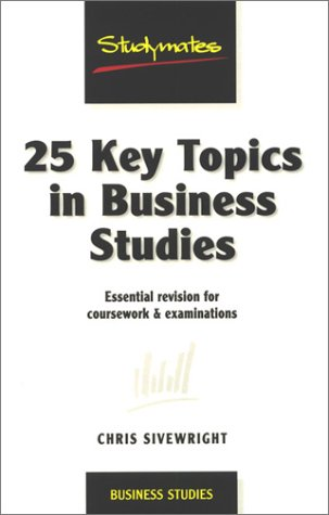 25 Key Topics in Business Studies: Essential Revision for Coursework & Examinations (Studymates)