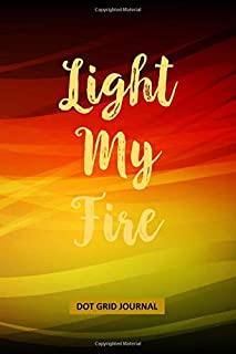 Journal: Dot Grid Notebook: Light My Fire - Soft Cover 6x9 - 120 pages (60 sheets)