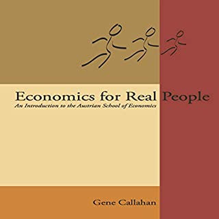 Economics for Real People: An Introduction to the Austrian School                   By:                                                                                                                                 Gene Callahan                               Narrated by:                                                                                                                                 Ken Petrie                      Length: 9 hrs and 30 mins     4 ratings     Overall 5.0