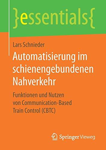 Automatisierung im schienengebundenen Nahverkehr: Funktionen und Nutzen von Communication-Based Train Control (CBTC) (essentials)