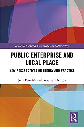 Public Enterprise and Local Place: New Perspectives on Theory and Practice (Routledge Studies in Governance and Public Policy)