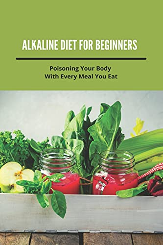 Alkaline Diet For Beginners: Poisoning Your Body With Every Meal You Eat: Weight Loss Delicious Recipes