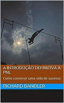 A Introdução Definitiva à PNL: Como construir uma vida de sucesso por [Richard Bandler, Alessio Roberti, Owen Fitzpatrick, Daniel Umisedo]