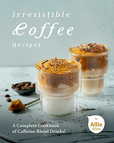 Irresistible Coffee Recipes: A Complete Cookbook of Caffeine-Blend Drinks! (English Edition)