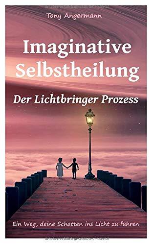 Imaginative Selbstheilung: Der Lichtbringer Prozess. Ein Weg deine Schatten ins Licht zu führen.