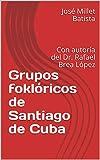 Grupos foklóricos de Santiago de Cuba: Con autoría del Dr. Rafael Brea López (Joel James Figarola Poir los caminos de la Cuba profunda nº 1)