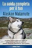 La Guida Completa per Il Tuo Alaskan Malamute: La guida indispensabile per essere un proprietario perfetto ed avere un Alaskan Malamute Obbediente, Sano e Felice
