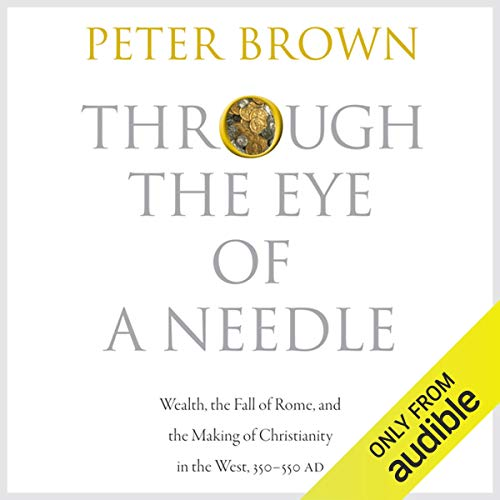Page de couverture de Through the Eye of a Needle: Wealth, the Fall of Rome, and the Making of Christianity in the West, 350-550 AD