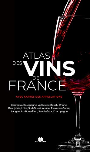 Atlas des vins de France: Bordeaux, Bourgogne, vallée et côtes du Rhône, Beaujolais, Loire, Sud-Ouest, Alsace, Provence-Corse, Languedoc-Roussillon, Savoie-Jura, Champagne