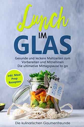 Lunch im Glas: Gesunde und leckere Mahlzeiten zum Vorbereiten und Mitnehmen! Die ultimative Mittagspause to go! inkl. Meal Prep Rezepten