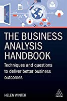 The Business Analysis Handbook: Techniques and Questions to Deliver Better Business Outcomes Front Cover