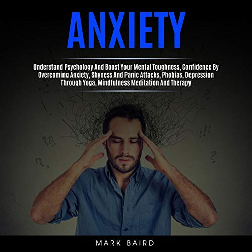 Anxiety: Understand Psychology and Boost Your Mental Toughness, Confidence by Overcoming Anxiety, Shyness and Panic Attacks, Phobias, Depression Through Yoga, Mindfulness Meditation and Therapy cover art