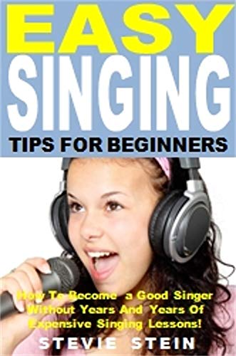 Easy Singing Tips for Beginners: How To Become a Good Singer Without Years And Years Of Expensive Singing Lessons!