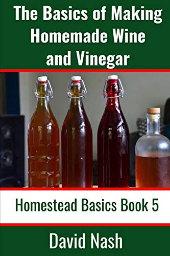 The Basics of Making Homemade Wine and Vinegar: How to Make and Bottle Wine, Mead, Vinegar, and Fermented Hot Sauce (Homestead Basics, Band 5)