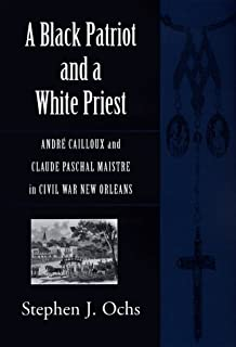 A Black Patriot and a White Priest: Andre Cailloux and Claude Paschal Maistre in Civil War New Orleans (Conflicting Worlds)