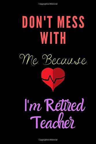 Don't Mess With Me Because I'm retired Teacher notebook: Teacher Notebook 100 pages Journal for retired teacher gift, for Appreciation Gift,Funny Teacher Notebook New Teacher ... Gifts for Women Men