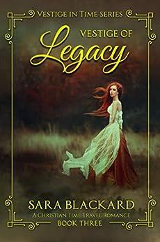 Vestige of Legacy: A Christian Time Travel Romance (Vestige in Time Book 3) by [Sara Blackard]