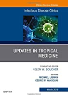 Updates in Tropical Medicine, An Issue of Infectious Disease Clinics of North America (Volume 33-1) (The Clinics: Internal Medicine, Volume 33-1)