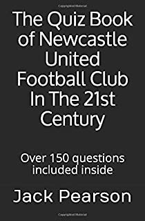 The Quiz Book of Newcastle United Football Club In The 21st Century: Over 150 questions included inside