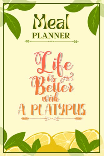 Weekly Meal Planner Notebook - Life Is Better With A Platypus: Track And Plan Your Meals Weekly (52 Week Food Planner / Diary / Log / Journal / Calendar): Meal Prep And Planning Grocery List
