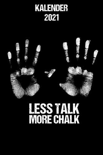 Kalender 2021 Less Talk More Chalk: Jahresplaner Bouldern Boulder für echte Kletterer für die nächste Kletterwand in 2021 als Weihnachtsgeschenk / 6x9 Zoll 120 Seiten