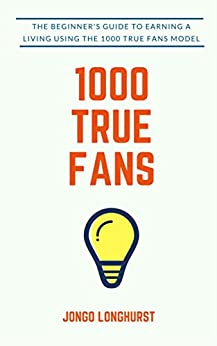 1000 True Fans: Use Kevin Kelly's Simple Idea to Earn A Living Doing What You Love by [Jongo Longhurst]