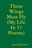 These Wings Must Fly (My Life In 51 Poems)