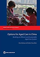 Options for Aged Care in China: Building an Efficient and Sustainable Aged Care System (Directions in Development)