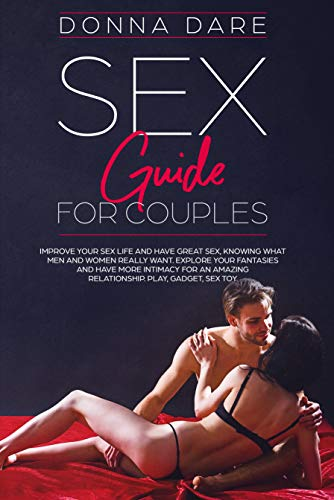 Sex Guide for Couples: Improve your sex life and have great sex,knowing what men and women really want.Explore your fantasies and have more intimacy for ... Play,gadget,sex toys. (English Edition)