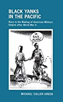 Black Yanks in the Pacific: Race in the Making of American Military Empire After World War II (The United States in the World)