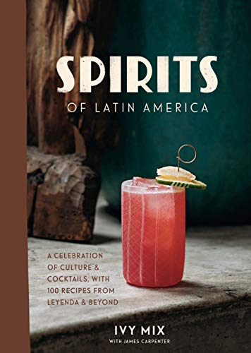 Spirits of Latin America: A Celebration of Culture & Cocktails, with 100 Recipes from Leyenda & Beyo