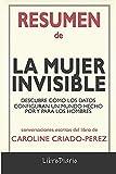 Resumen de La mujer invisible: Descubre cómo los datos configuran un mundo hecho por y para los hombres de Caroline Criado-Perez: Conversaciones Escritas