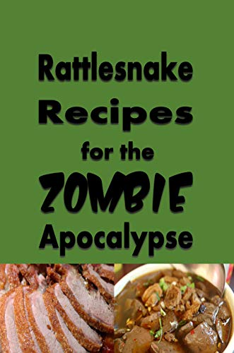 Rattlesnake Recipes for the Zombie Apocalypse: A Cookbook Full of Tasty Rattle Snake Recipes for the End of Days (Cooking Through the Zombie Apocalypse 7) by [Laura Sommers]