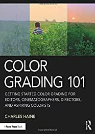 Color Grading 101: Getting Started Color Grading for Editors, Cinematographers, Directors, and Aspiring Colorists, 1st Edition