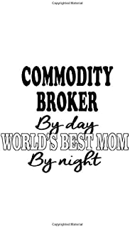 Commodity Broker By Day World's Best Mom By Night: Best Commodity Broker Notebook, Journal Gift, Diary, Doodle Gift or Not...