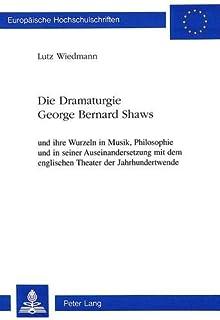 Die Dramaturgie George Bernard Shaws: Und Ihre Wurzeln in Musik, Philosophie Und in Seiner Auseinandersetzung Mit Dem Engl...