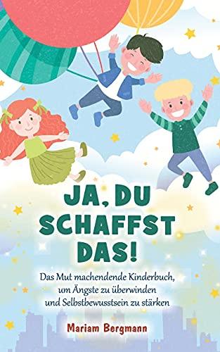 Ja, du schaffst das!: Das Mut machendende Kinderbuch, um Ängste zu überwinden und Selbstbewusstsein zu stärken - Für Mädchen und Jungen ab 6 Jahren (Geschenkbuch)