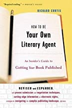 Richard Curtis: How to Be Your Own Literary Agent : An Insider's Guide to Getting Your Book Published (Paperback - Revised Ed.); 2003 Edition