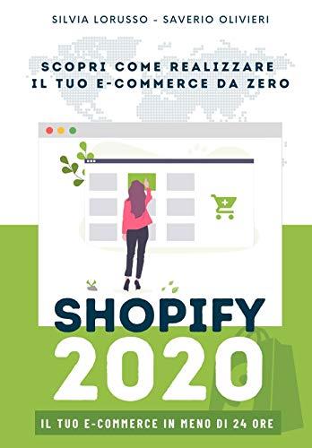 Shopify 2020 - Scopri come realizzare il tuo e-commerce da zero: Il tuo e-commerce in meno di 24 ore