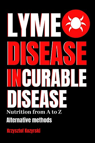 LYME DISEASE INCURABLE DISEASE: Nutrition from A to Z, Alternative methods (English Edition)
