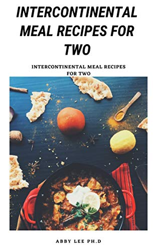 INTERCONTINENTAL MEAL RECIPES FOR TWO: Explore A Wide Range Of Recipes For Your Loved Ones (English Edition)